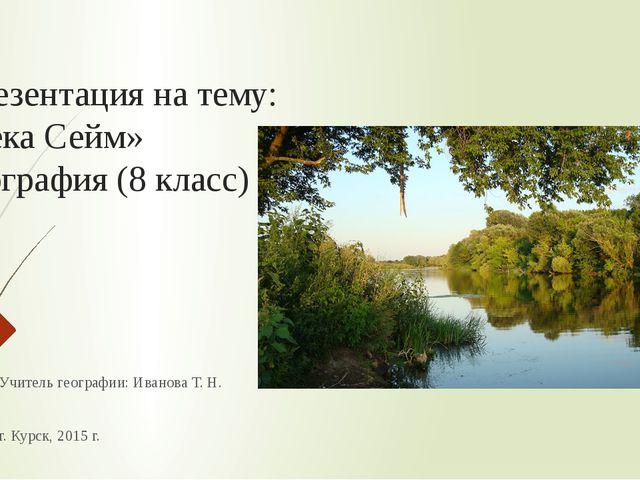 Презентация на тему: «Река Сейм» География (8 класс) Учитель географии: Ивано...
