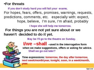 For threats If you don't study hard you will fail your exams. For hopes, fear