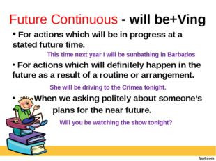 Future Continuous - will be+Ving For actions which will be in progress at a s