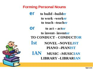 er to build –builder to work –worker to teach –teacher or to act – actor to