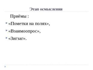 Этап осмысления Приёмы : «Пометки на полях», «Взаимоопрос», «Зигзаг».