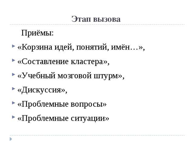 Этап вызова Приёмы: «Корзина идей, понятий, имён…», «Составление кластера»,...