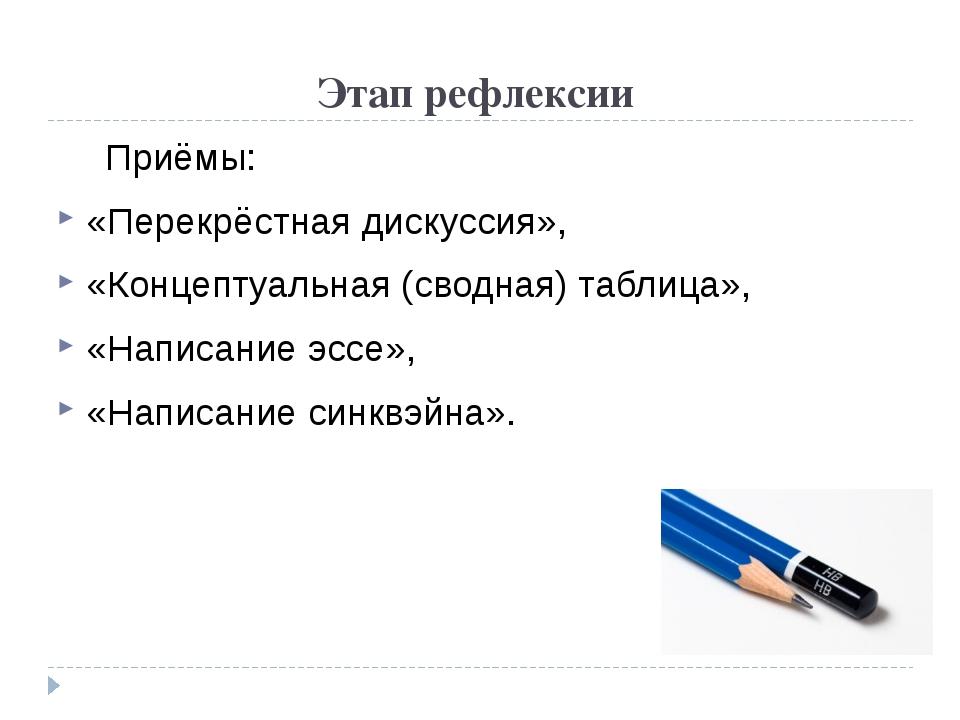 Этап рефлексии Приёмы: «Перекрёстная дискуссия», «Концептуальная (сводная) т...