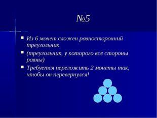 №5 Из 6 монет сложен равносторонний треугольник (треугольник, у которого все