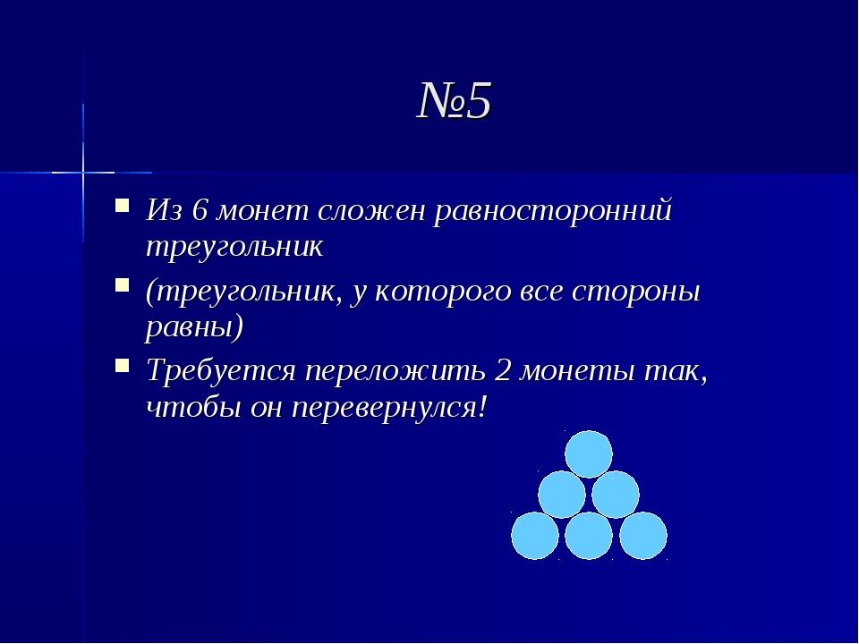 №5 Из 6 монет сложен равносторонний треугольник (треугольник, у которого все...