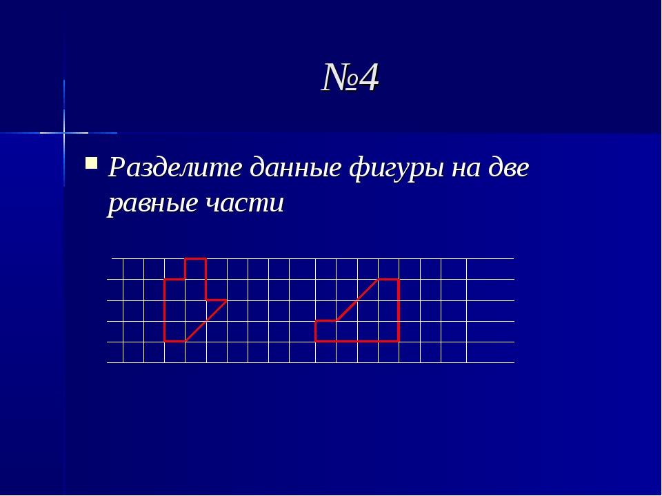 №4 Разделите данные фигуры на две равные части
