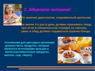 3. Здоровое питание! По мнению диетологов, современный школьник, не менее 4-х