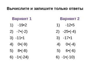 Вычислите и запишите только ответы Вариант 1 Вариант 2 1) -19•2 1) -12•5 2) -