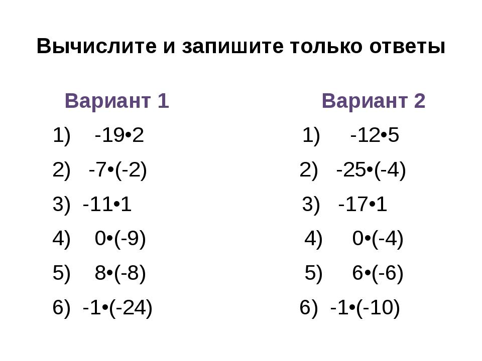 Вычислите и запишите только ответы Вариант 1 Вариант 2 1) -19•2 1) -12•5 2) -...