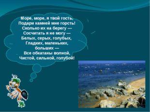 Море, море, ятвой гость, Подари камней мне горсть! Сколько ихнаберегу— С