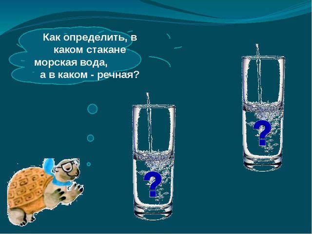 Как определить, в каком стакане морская вода, а в каком - речная?