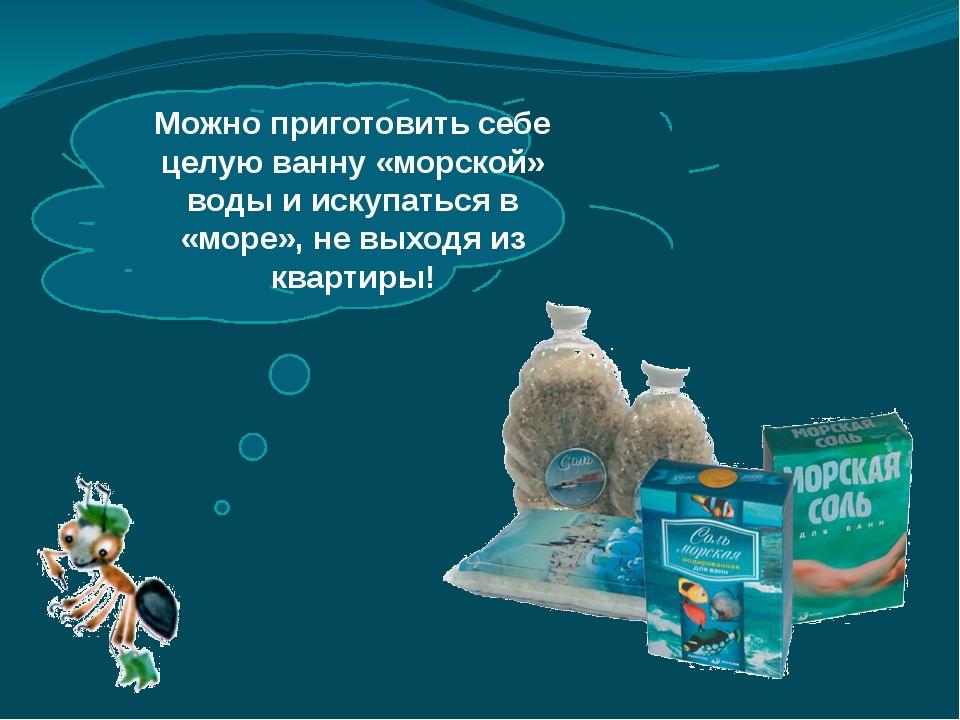 Можно приготовить себе целую ванну «морской» воды и искупаться в «море», не...