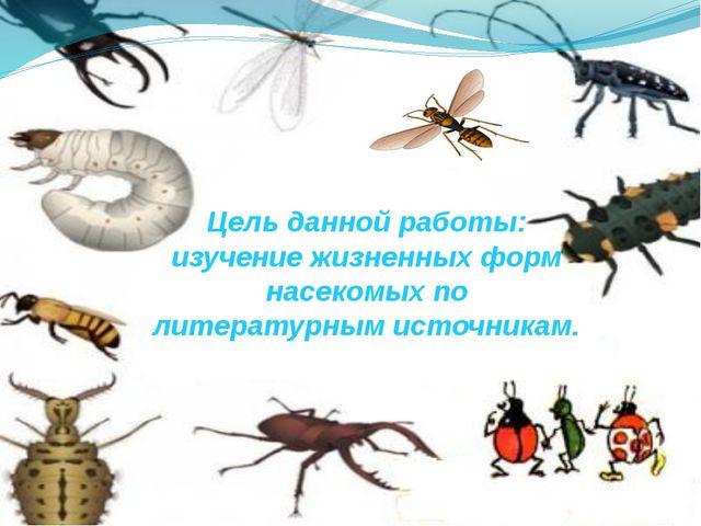 Цель данной работы: изучение жизненных форм насекомых по литературным источн...