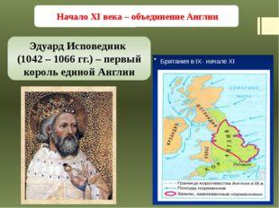 Начало XI века – объединение Англии Эдуард Исповедник (1042 – 1066 гг.) – пе