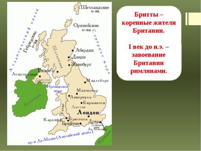 Бритты – коренные жители Британии. I век до н.э. – завоевание Британии римлян...