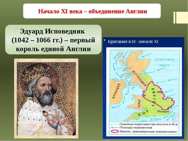 Начало XI века – объединение Англии Эдуард Исповедник (1042 – 1066 гг.) – пе...
