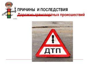 ПРИЧИНЫ И ПОСЛЕДСТВИЯ Дорожно-транспортных происшествий