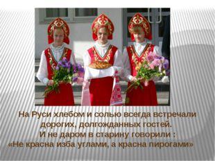 На Руси хлебом и солью всегда встречали дорогих, долгожданных гостей. И не да