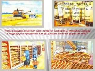 Чтобы в каждом доме был хлеб, трудятся хлеборобы, мукомолы, пекари и люди дру
