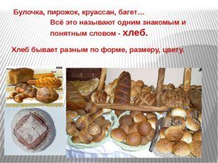 Хлеб бывает разным по форме, размеру, цвету. Всё это называют одним знакомым