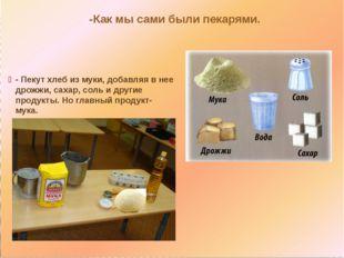 - Пекут хлеб из муки, добавляя в нее дрожжи, сахар, соль и другие продукты.