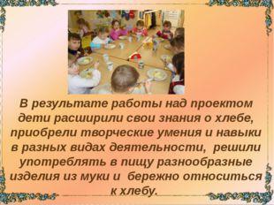 В результате работы над проектом дети расширили свои знания о хлебе, приобре