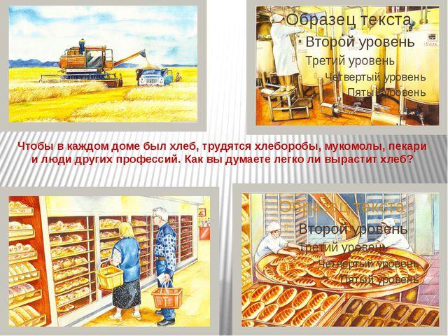 Чтобы в каждом доме был хлеб, трудятся хлеборобы, мукомолы, пекари и люди дру...