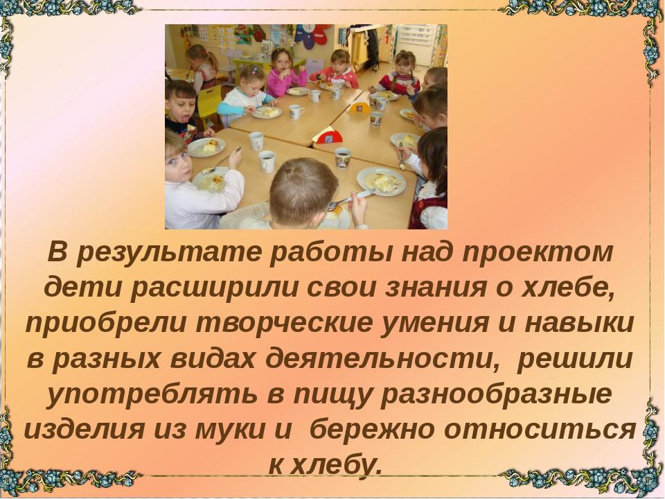 В результате работы над проектом дети расширили свои знания о хлебе, приобре...