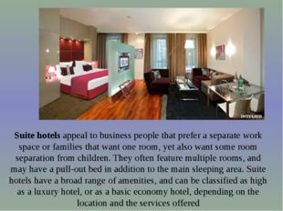 Suite hotels appeal to business people that prefer a separate work space or f