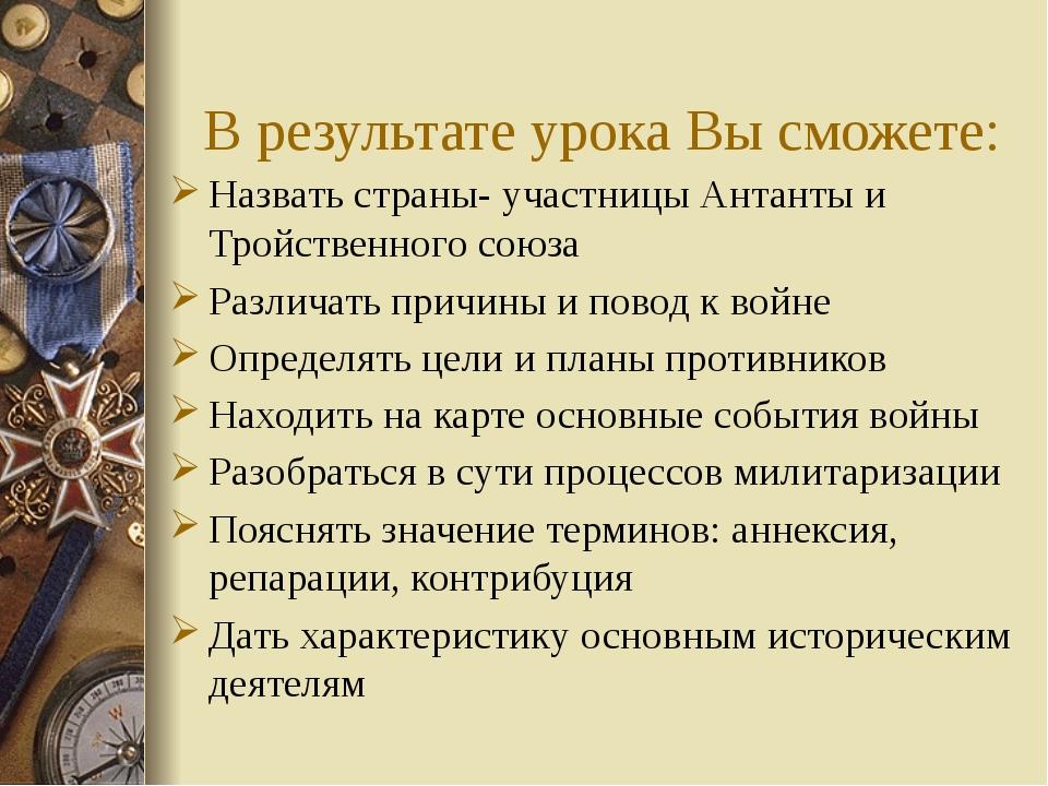 В результате урока Вы сможете: Назвать страны- участницы Антанты и Тройственн...