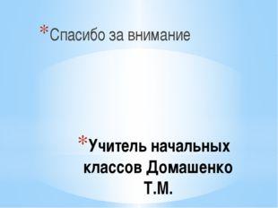 Учитель начальных классов Домашенко Т.М. Спасибо за внимание