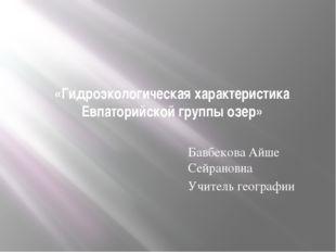 «Гидроэкологическая характеристика Евпаторийской группы озер» Бавбекова Айше