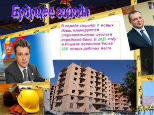 В городе строят 4 новых дома, планируется строительство школы и городской бан