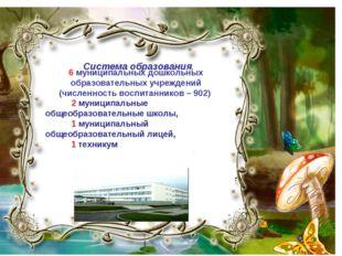 Система образования. 6 муниципальных дошкольных образовательных учреждений (ч