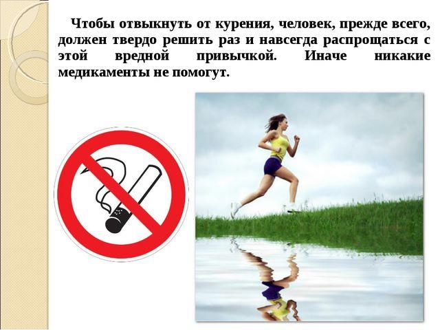 Чтобы отвыкнуть от курения, человек, прежде всего, должен твердо решить раз...