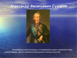 Александр Васильевич Суворов   Величайший русский полководец, не потерпевш