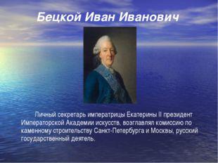 Бецкой Иван Иванович Личный секретарь императрицы Екатерины II президент Им
