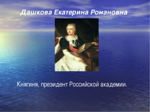 Дашкова Екатерина Романовна Княгиня, президент Российской академии.