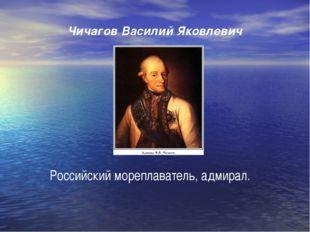 Чичагов Василий Яковлевич Российский мореплаватель, адмирал.