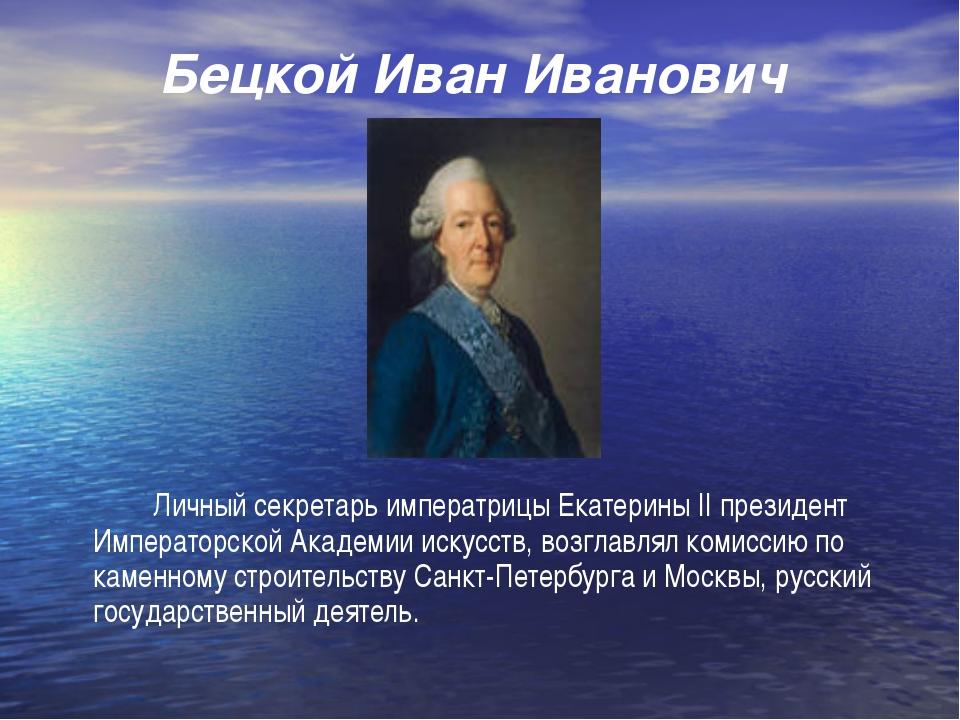 Бецкой Иван Иванович Личный секретарь императрицы Екатерины II президент Им...
