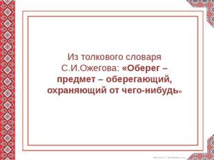 Из толкового словаря С.И.Ожегова: «Оберег – предмет – оберегающий, охраняющи