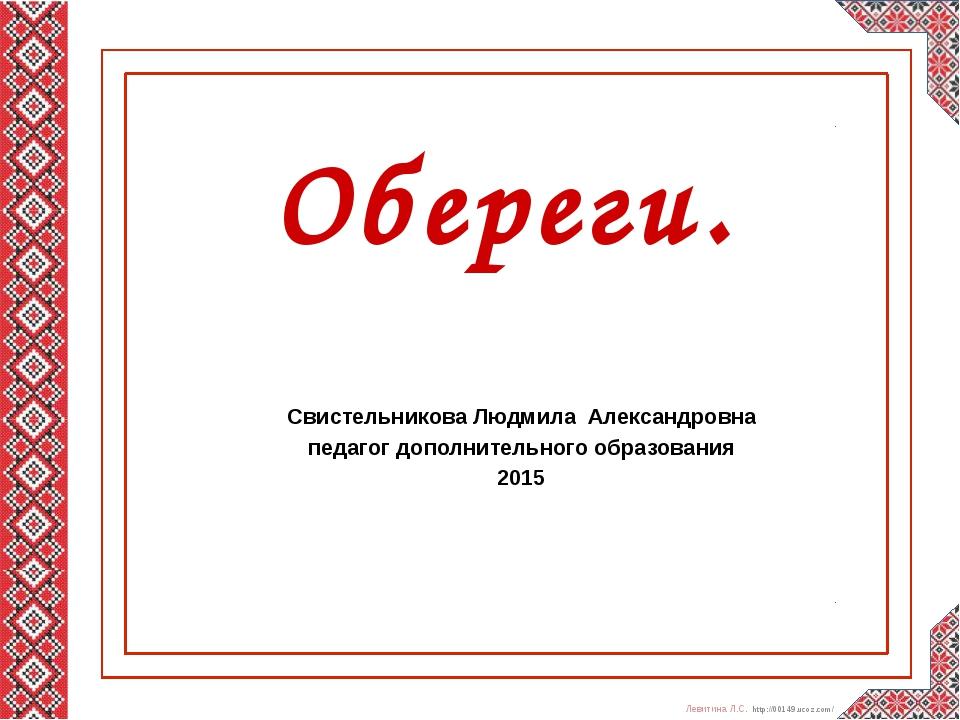Обереги. Свистельникова Людмила Александровна педагог дополнительного образов...