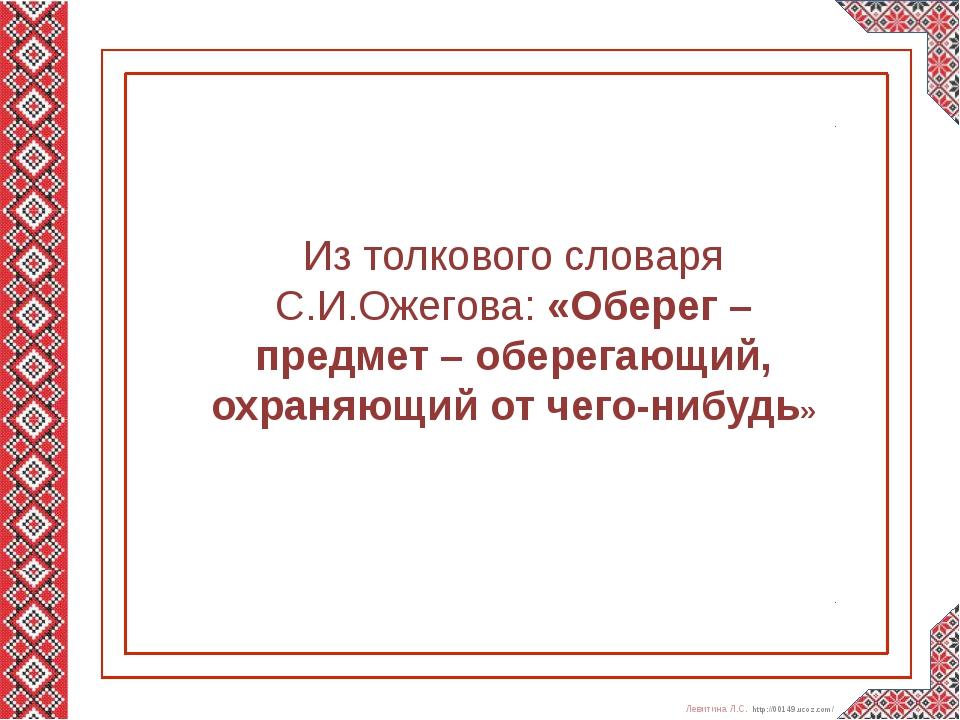 Из толкового словаря С.И.Ожегова: «Оберег – предмет – оберегающий, охраняющи...
