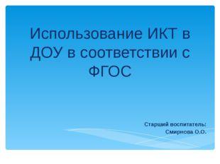 Использование ИКТ в ДОУ в соответствии с ФГОС Старший воспитатель: Смирнова О