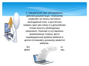 3. Оформление карт обследования, рабочей документации. Компьютер позволяет не