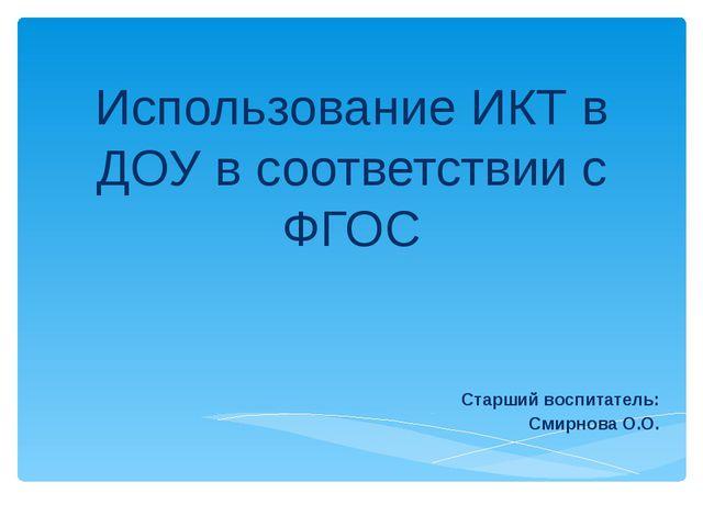 Использование ИКТ в ДОУ в соответствии с ФГОС Старший воспитатель: Смирнова О...