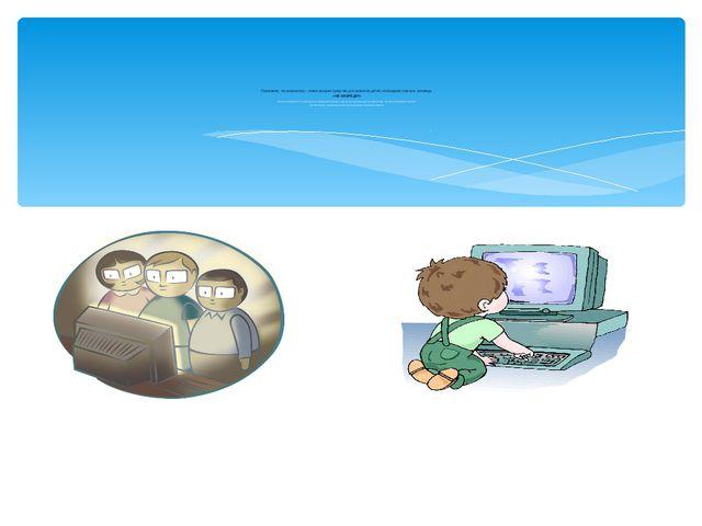 Признавая, что компьютер – новое мощное средство для развития детей, необход...