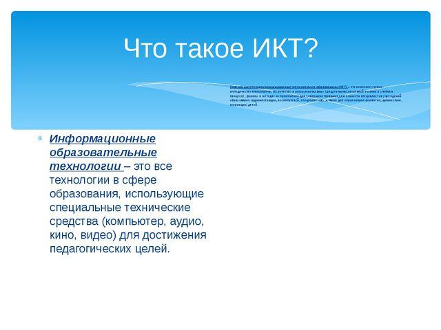 Что такое ИКТ? Информационные образовательные технологии – это все технологии...