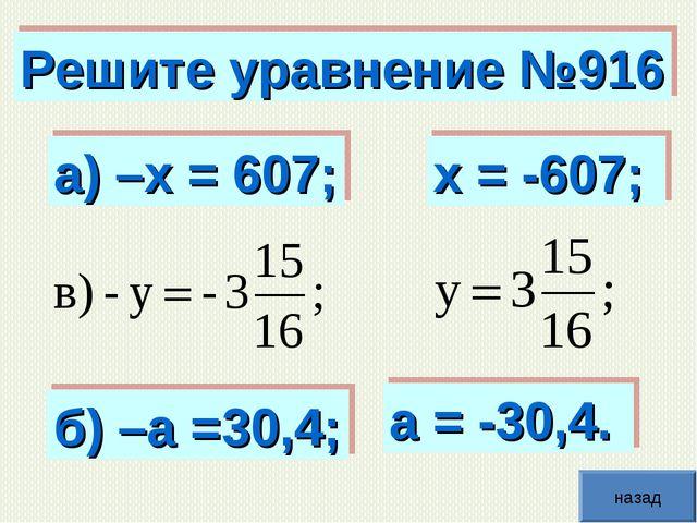 Решите уравнение №916 а) –х = 607; б) –а =30,4; х = -607; а = -30,4. назад