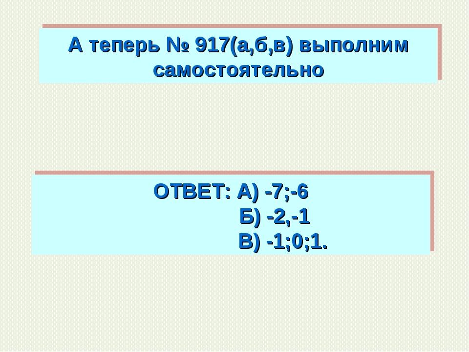 А теперь № 917(а,б,в) выполним самостоятельно ОТВЕТ: А) -7;-6 Б) -2,-1 В) -1;...